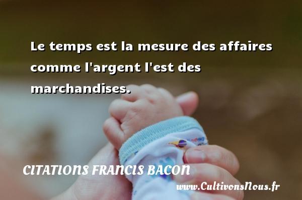 Le temps est la mesure des affaires comme l argent l est des marchandises. Une citation de Francis Bacon CITATIONS FRANCIS BACON - Citation le temps