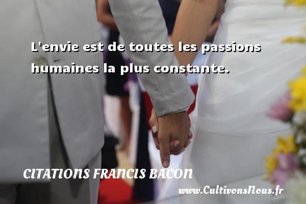 L envie est de toutes les passions humaines la plus constante.  Une citation de Francis Bacon CITATIONS FRANCIS BACON