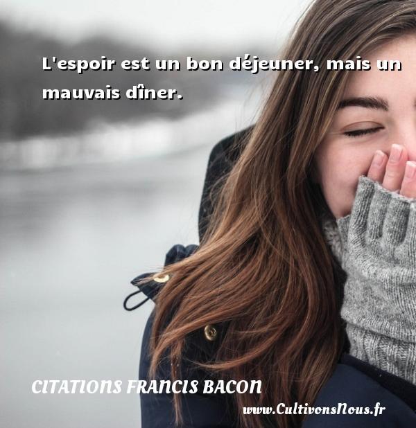 L espoir est un bon déjeuner, mais un mauvais dîner. Une citation de Francis Bacon CITATIONS FRANCIS BACON