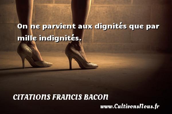On ne parvient aux dignités que par mille indignités. Une citation de Francis Bacon CITATIONS FRANCIS BACON