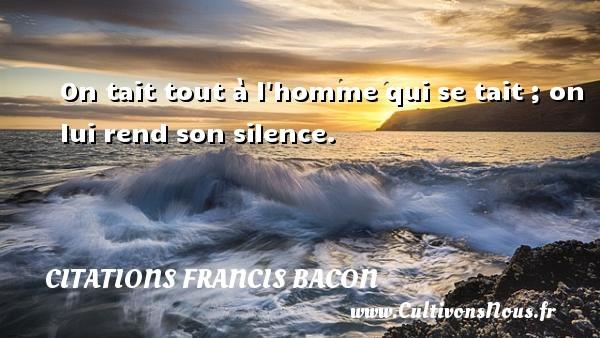 On tait tout à l homme qui se tait ; on lui rend son silence. Une citation de Francis Bacon CITATIONS FRANCIS BACON