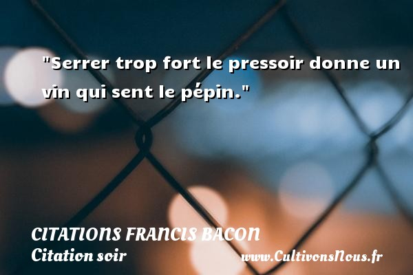 Serrer trop fort le pressoir donne un vin qui sent le pépin. Une citation de Francis Bacon CITATIONS FRANCIS BACON - Citation soir