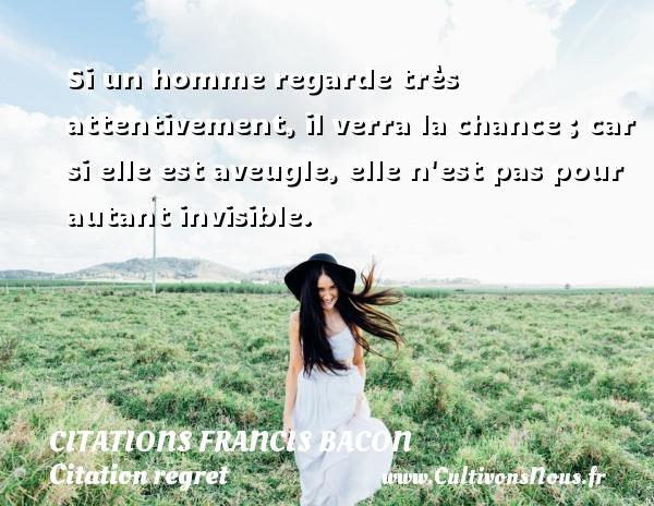 Citations Francis Bacon - Citation regret - Si un homme regarde très attentivement, il verra la chance ; car si elle est aveugle, elle n est pas pour autant invisible. Une citation de Francis Bacon CITATIONS FRANCIS BACON