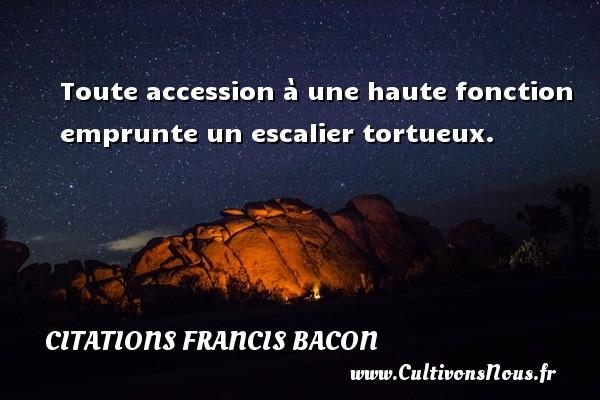 Toute accession à une haute fonction emprunte un escalier tortueux. Une citation de Francis Bacon CITATIONS FRANCIS BACON