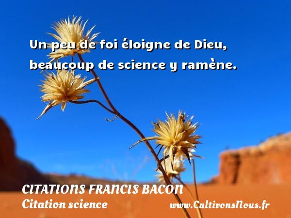 Citations Francis Bacon - Citation science - Un peu de foi éloigne de Dieu, beaucoup de science y ramène. Une citation de Francis Bacon CITATIONS FRANCIS BACON