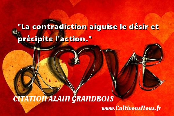 La contradiction aiguise le désir et précipite l action. Une citation d  Alain Grandbois CITATION ALAIN GRANDBOIS - Citation bois