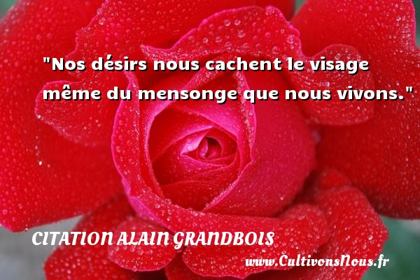 Nos désirs nous cachent le visage même du mensonge que nous vivons. Une citation d  Alain Grandbois CITATION ALAIN GRANDBOIS - Citation bois