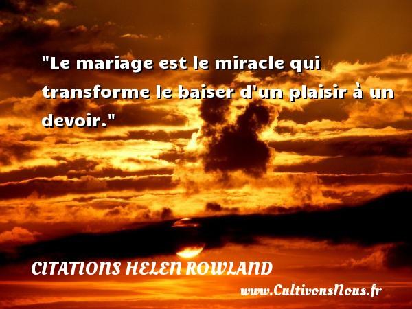 Le mariage est le miracle qui transforme le baiser d un plaisir à un devoir. Une citation de Helen Rowland CITATIONS HELEN ROWLAND