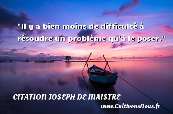 Il y a bien moins de difficulté à résoudre un problème qu à le poser. Une citation de Joseph Comte de Maistre CITATION JOSEPH DE MAISTRE