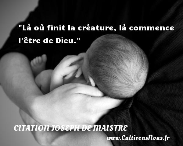 Là où finit la créature, là commence l être de Dieu. Une citation de Joseph Comte de Maistre CITATION JOSEPH DE MAISTRE