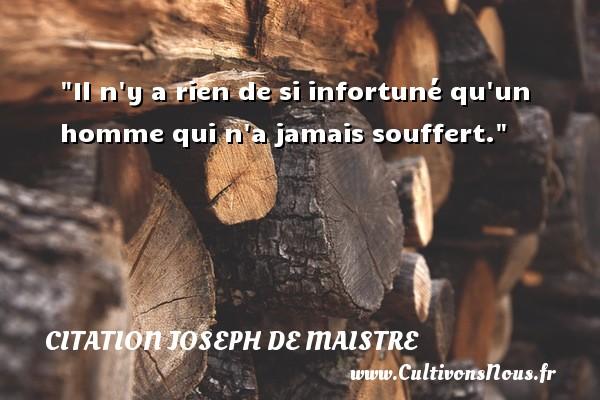 Il n y a rien de si infortuné qu un homme qui n a jamais souffert. Une citation de Joseph Comte de Maistre CITATION JOSEPH DE MAISTRE