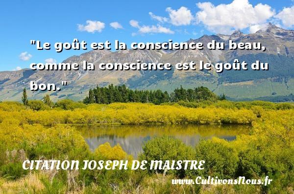 Le goût est la conscience du beau, comme la conscience est le goût du bon. Une citation de Joseph Comte de Maistre CITATION JOSEPH DE MAISTRE - Citation conscience
