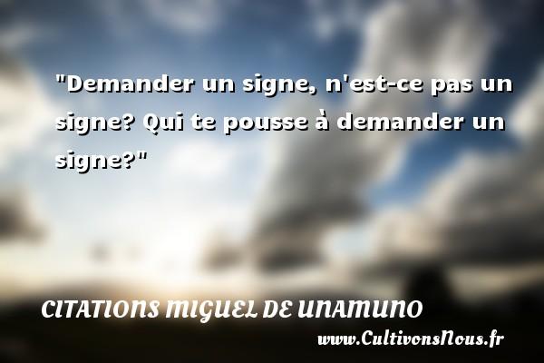 Citations Miguel de Unamuno - Demander un signe, n est-ce pas un signe? Qui te pousse à demander un signe? Une citation de Miguel de Unamuno CITATIONS MIGUEL DE UNAMUNO