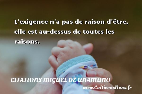 Citations Miguel de Unamuno - L exigence n a pas de raison d être, elle est au-dessus de toutes les raisons. Une citation de Miguel de Unamuno CITATIONS MIGUEL DE UNAMUNO