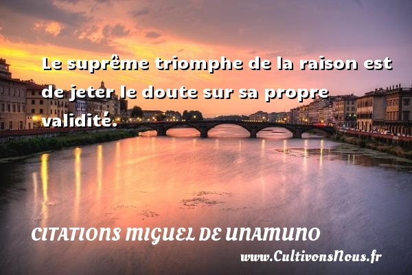 Le suprême triomphe de la raison est de jeter le doute sur sa propre validité. Une citation de Miguel de Unamuno CITATIONS MIGUEL DE UNAMUNO