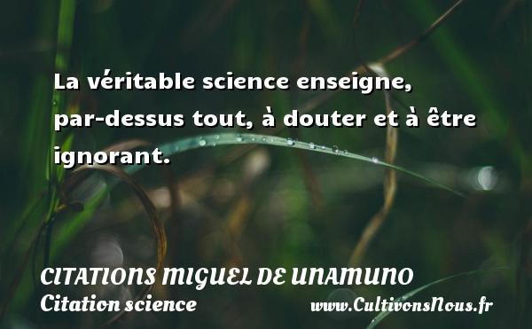 La véritable science enseigne, par-dessus tout, à douter et à être ignorant.  Une citation de Miguel de Unamuno CITATIONS MIGUEL DE UNAMUNO - Citation science