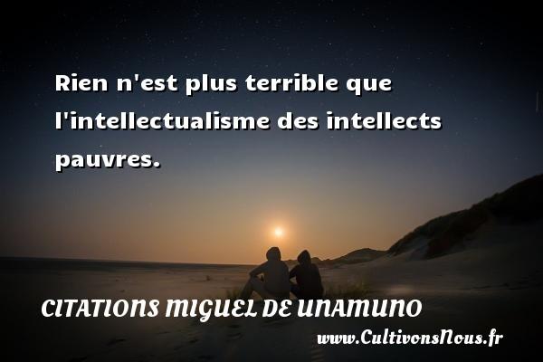 Rien n est plus terrible que l intellectualisme des intellects pauvres. Une citation de Miguel de Unamuno CITATIONS MIGUEL DE UNAMUNO