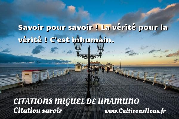 Citations Miguel de Unamuno - Citation savoir - Savoir pour savoir ! La vérité pour la vérité ! C est inhumain. Une citation de Miguel de Unamuno CITATIONS MIGUEL DE UNAMUNO