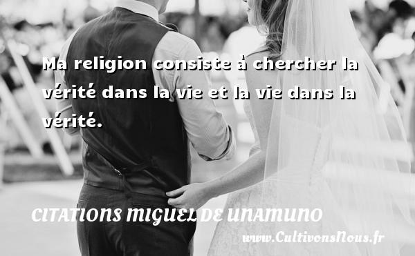 Ma religion consiste à chercher la vérité dans la vie et la vie dans la vérité. Une citation de Miguel de Unamuno CITATIONS MIGUEL DE UNAMUNO