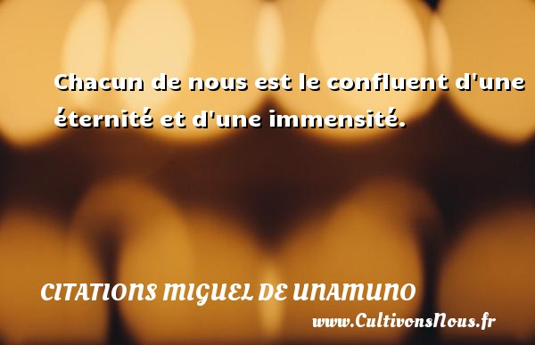 Chacun de nous est le confluent d une éternité et d une immensité. Une citation de Miguel de Unamuno CITATIONS MIGUEL DE UNAMUNO