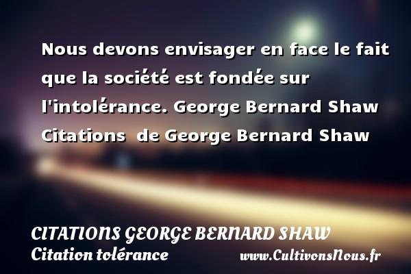 Citations George Bernard Shaw - Citation tolérance - Nous devons envisager en face le fait que la société est fondée sur l intolérance.  George Bernard Shaw    Citations   de George Bernard Shaw CITATIONS GEORGE BERNARD SHAW