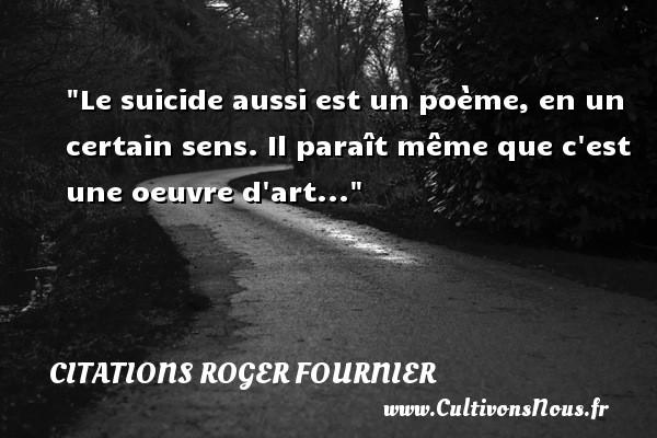 Le suicide aussi est un poème, en un certain sens. Il paraît même que c est une oeuvre d art... Une citation de Roger Fournier CITATIONS ROGER FOURNIER - Citation sens