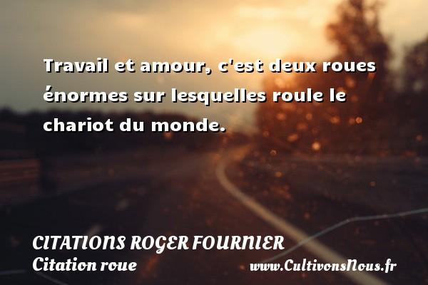 Citations Roger Fournier - Citation roue - Travail et amour, c est deux roues énormes sur lesquelles roule le chariot du monde. Une citation de Roger Fournier CITATIONS ROGER FOURNIER