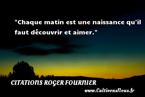 Citations Roger Fournier - Citation matin - Chaque matin est une naissance qu il faut découvrir et aimer. Une citation de Roger Fournier CITATIONS ROGER FOURNIER