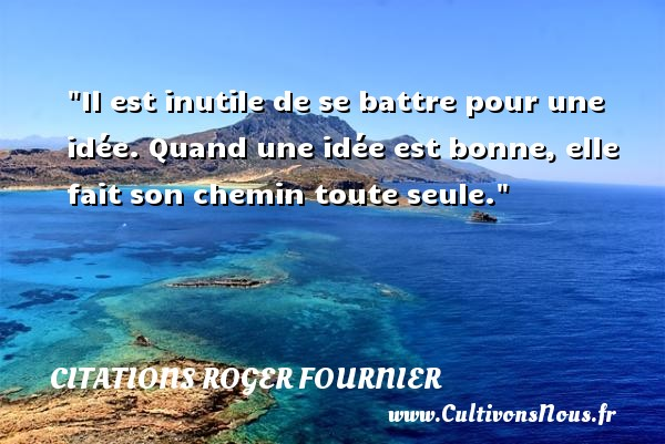 Citations Roger Fournier - Il est inutile de se battre pour une idée. Quand une idée est bonne, elle fait son chemin toute seule. Une citation de Roger Fournier CITATIONS ROGER FOURNIER