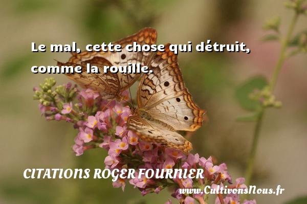 Citations Roger Fournier - Le mal, cette chose qui détruit, comme la rouille. Une citation de Roger Fournier CITATIONS ROGER FOURNIER