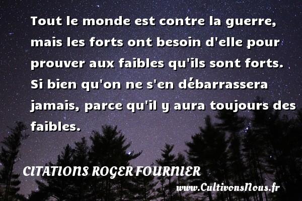 Citations Roger Fournier - Tout le monde est contre la guerre, mais les forts ont besoin d elle pour prouver aux faibles qu ils sont forts. Si bien qu on ne s en débarrassera jamais, parce qu il y aura toujours des faibles. Une citation de Roger Fournier CITATIONS ROGER FOURNIER
