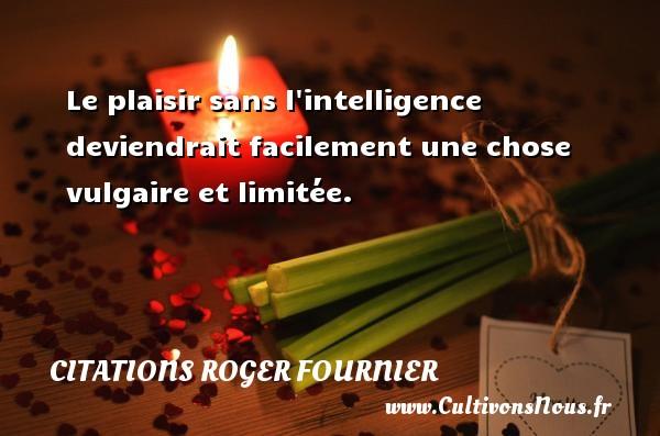 Le plaisir sans l intelligence deviendrait facilement une chose vulgaire et limitée. Une citation de Roger Fournier CITATIONS ROGER FOURNIER