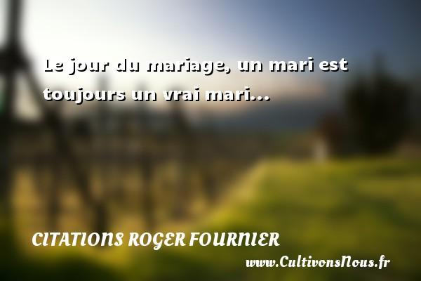 Le jour du mariage, un mari est toujours un vrai mari... Une citation de Roger Fournier CITATIONS ROGER FOURNIER