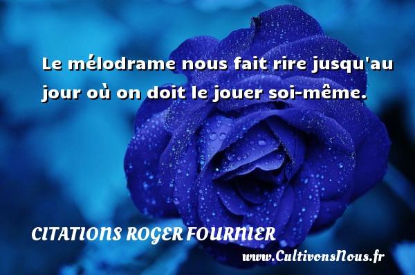 Citations Roger Fournier - Le mélodrame nous fait rire jusqu au jour où on doit le jouer soi-même. Une citation de Roger Fournier CITATIONS ROGER FOURNIER