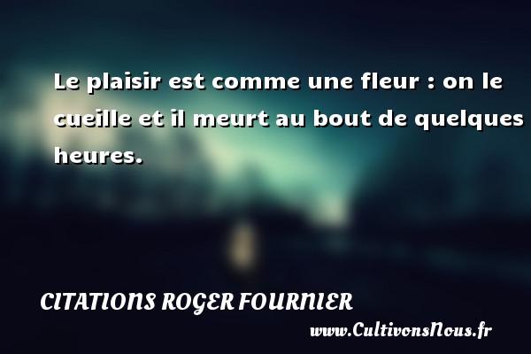Citations Roger Fournier - Le plaisir est comme une fleur : on le cueille et il meurt au bout de quelques heures. Une citation de Roger Fournier CITATIONS ROGER FOURNIER