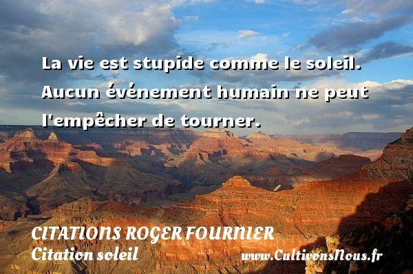 La vie est stupide comme le soleil. Aucun événement humain ne peut l empêcher de tourner. Une citation de Roger Fournier CITATIONS ROGER FOURNIER - Citation soleil