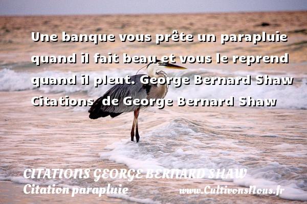 Citations George Bernard Shaw - Citation parapluie - Une banque vous prête un parapluie quand il fait beau et vous le reprend quand il pleut.  George Bernard Shaw    Citations   de George Bernard Shaw CITATIONS GEORGE BERNARD SHAW