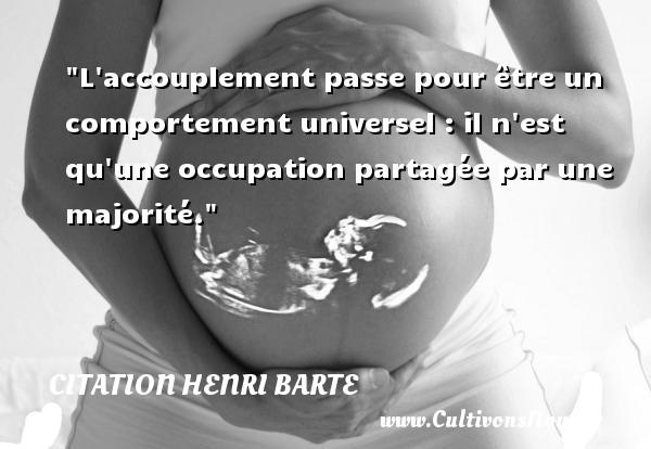 Citation Henri Barte - L accouplement passe pour être un comportement universel : il n est qu une occupation partagée par une majorité. Une citation de Henri Barte CITATION HENRI BARTE