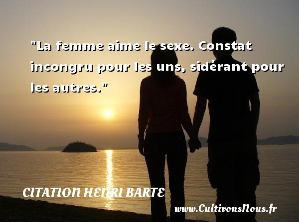 Citation Henri Barte - La femme aime le sexe. Constat incongru pour les uns, sidérant pour les autres. Une citation de Henri Barte CITATION HENRI BARTE