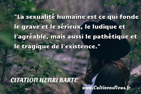 Citation Henri Barte - Citation sérieux - La sexualité humaine est ce qui fonde le grave et le sérieux, le ludique et l agréable, mais aussi le pathétique et le tragique de l existence. Une citation de Henri Barte CITATION HENRI BARTE