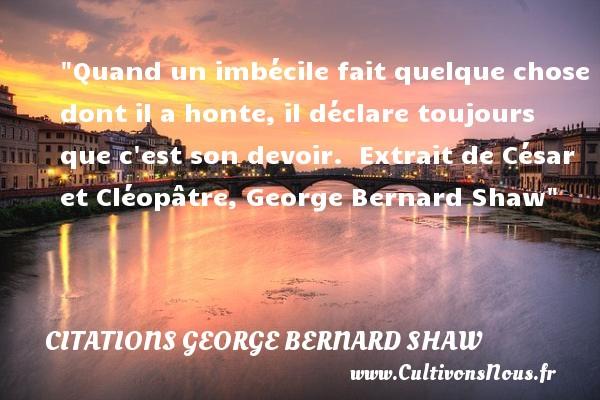Citations George Bernard Shaw - Citation honte - Quand un imbécile fait quelque chose dont il a honte, il déclare toujours que c est son devoir.   Extrait de César et Cléopâtre,  George Bernard Shaw   Une citation sur la honte    CITATIONS GEORGE BERNARD SHAW