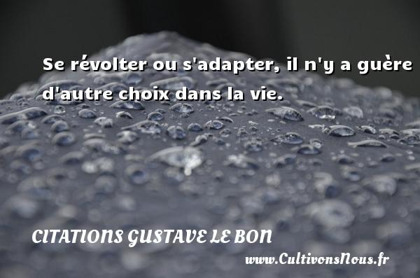 Citations Gustave Le Bon - Se révolter ou s adapter, il n y a guère d autre choix dans la vie. Une citation de Gustave Le Bon CITATIONS GUSTAVE LE BON