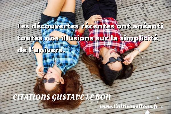 Citations Gustave Le Bon - Citation simplicité - Les découvertes récentes ont anéanti toutes nos illusions sur la simplicité de l univers.  Une citation de Gustave Le Bon CITATIONS GUSTAVE LE BON