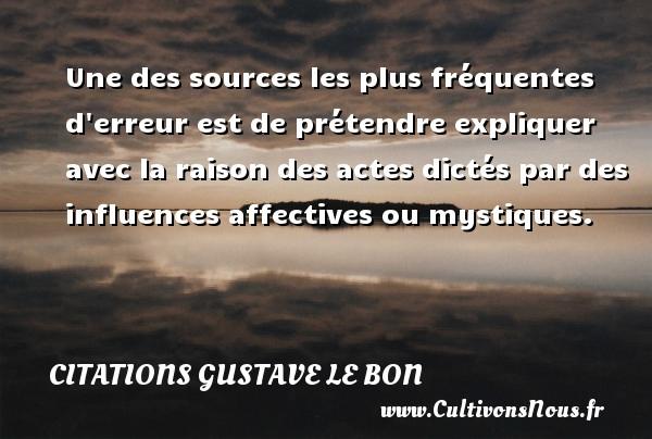 Citations Gustave Le Bon - Une des sources les plus fréquentes d erreur est de prétendre expliquer avec la raison des actes dictés par des influences affectives ou mystiques.  Une citation de Gustave Le Bon CITATIONS GUSTAVE LE BON