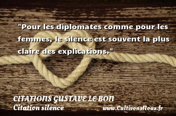 Pour les diplomates comme pour les femmes, le silence est souvent la plus claire des explications.  Une citation de Gustave Le Bon CITATIONS GUSTAVE LE BON - Citation silence