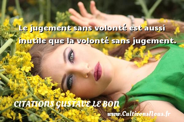 Le jugement sans volonté est aussi inutile que la volonté sans jugement. Une citation de Gustave Le Bon CITATIONS GUSTAVE LE BON