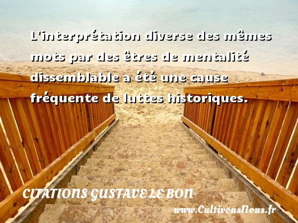 Citations Gustave Le Bon - L interprétation diverse des mêmes mots par des êtres de mentalité dissemblable a été une cause fréquente de luttes historiques. Une citation de Gustave Le Bon CITATIONS GUSTAVE LE BON