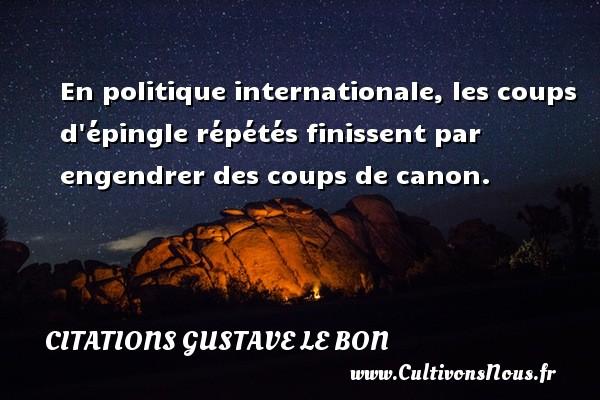 En politique internationale, les coups d épingle répétés finissent par engendrer des coups de canon. Une citation de Gustave Le Bon CITATIONS GUSTAVE LE BON