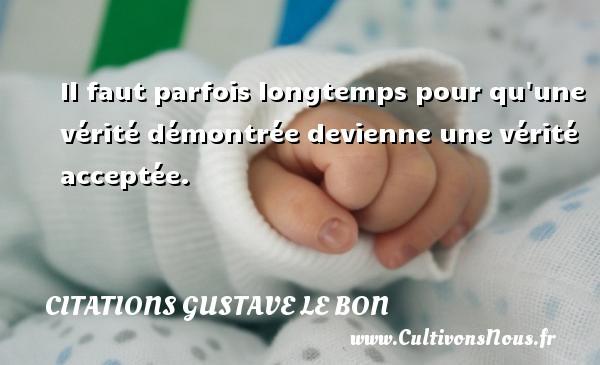 Citations Gustave Le Bon - Il faut parfois longtemps pour qu une vérité démontrée devienne une vérité acceptée. Une citation de Gustave Le Bon CITATIONS GUSTAVE LE BON