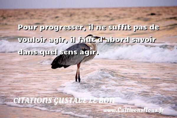 Pour progresser, il ne suffit pas de vouloir agir, il faut d abord savoir dans quel sens agir. Une citation de Gustave Le Bon CITATIONS GUSTAVE LE BON